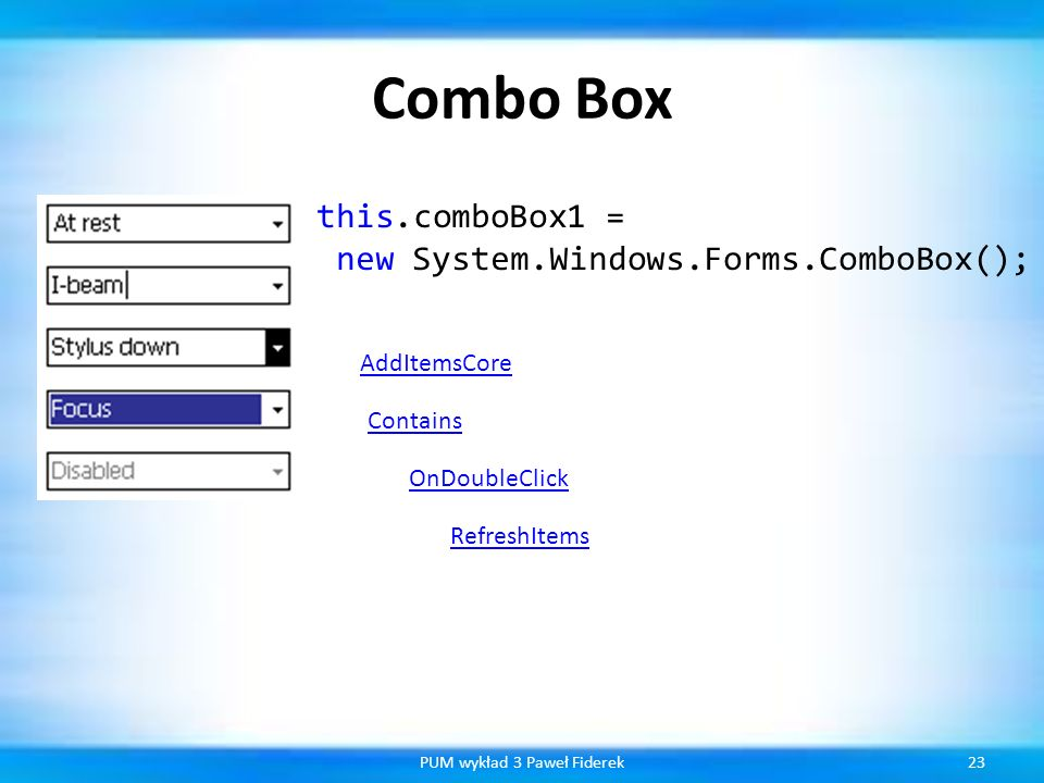 Combo Box 23PUM wykład 3 Paweł Fiderek this.comboBox1 = new System.Windows.Forms.ComboBox(); AddItemsCore Contains OnDoubleClick RefreshItems
