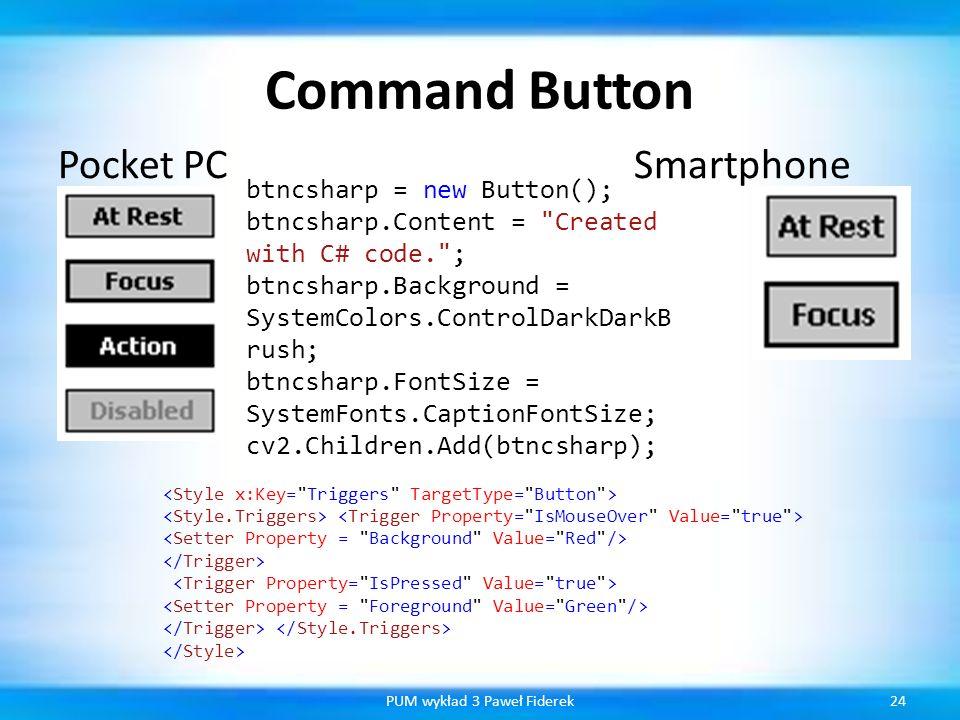 Command Button Pocket PCSmartphone 24PUM wykład 3 Paweł Fiderek btncsharp = new Button(); btncsharp.Content =