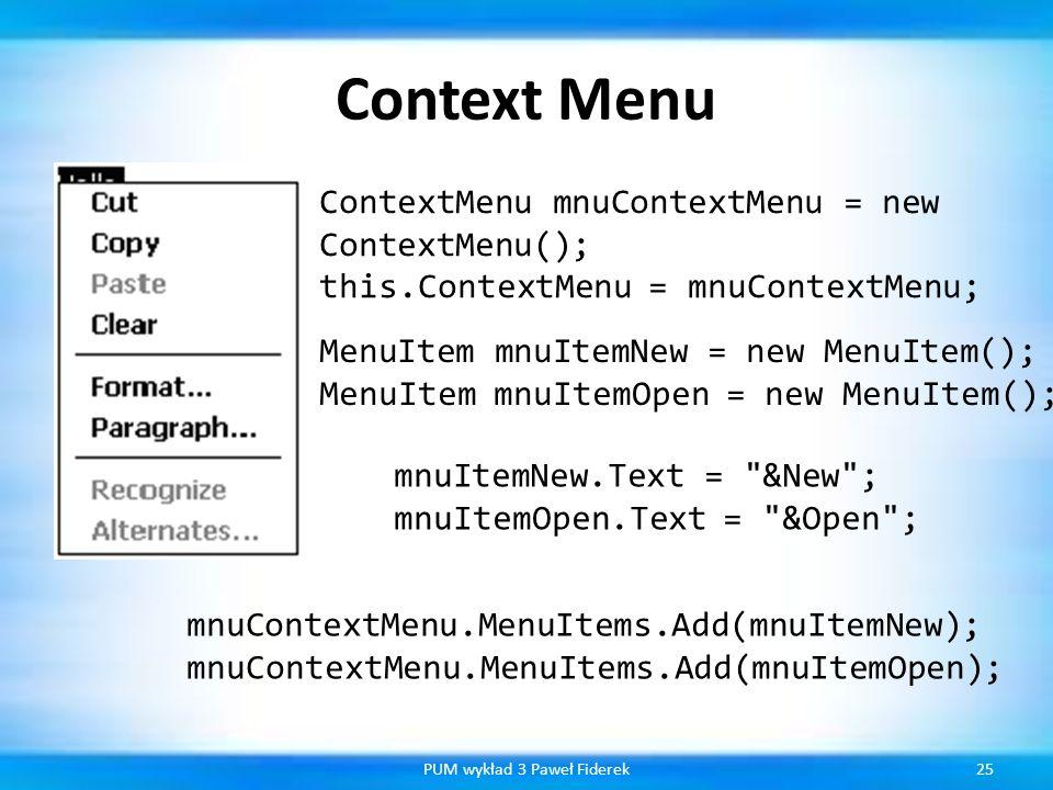 Context Menu 25PUM wykład 3 Paweł Fiderek ContextMenu mnuContextMenu = new ContextMenu(); this.ContextMenu = mnuContextMenu; MenuItem mnuItemNew = new