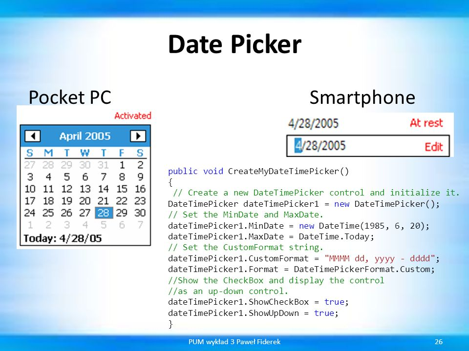 Date Picker Pocket PCSmartphone 26PUM wykład 3 Paweł Fiderek public void CreateMyDateTimePicker() { // Create a new DateTimePicker control and initial