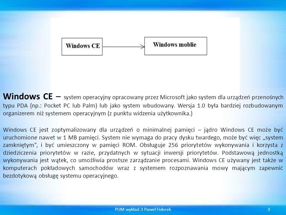 4PUM wykład 3 Paweł Fiderek Windows CE 1.x specyfikacja urządzeń na których system miał pracować : Wymiary nie większe niż 18x10x2.5 cm Zasilanie z dwóch baterii AA Waga mniejsza niż 500 g Klawiatura QWERTY zawierająca klawisze takie jak SHIFT, CTRL i ALT Dotykowy wyświetlacz LCD o rozdzielczości 480x240 pikseli w 4 odcieniach szarości Minimum 4 MB pamięci ROM Minimum 2 MB pamięci RAM Port podczerwieni Port COM zgodny z RS-232 Slot PC Card (PCMCIA) Wbudowana obsługa dźwięku Procesor SuperH 3, MIPS 3000 lub MIPS 4000 Microsoft nie wypowiedział się jednoznacznie co oznacza skrót CE, lecz twierdzi, że taka nazwa nie była celowa.