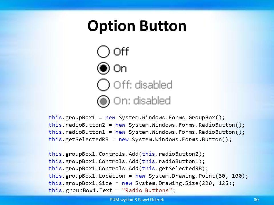 Option Button 30PUM wykład 3 Paweł Fiderek this.groupBox1 = new System.Windows.Forms.GroupBox(); this.radioButton2 = new System.Windows.Forms.RadioBut
