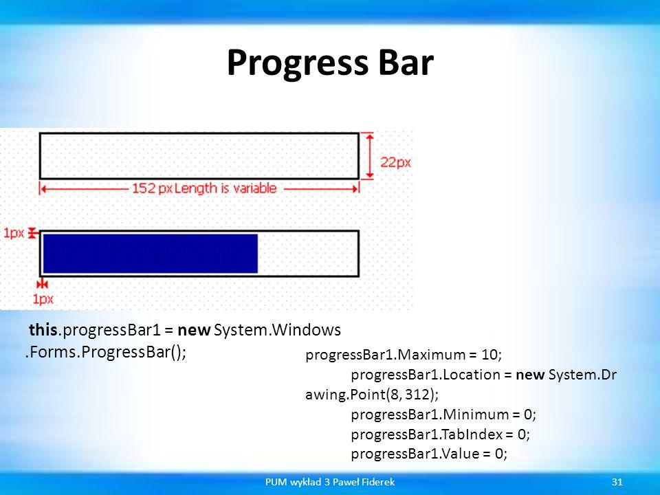 Progress Bar 31PUM wykład 3 Paweł Fiderek this.progressBar1 = new System.Windows.Forms.ProgressBar(); progressBar1.Maximum = 10; progressBar1.Location