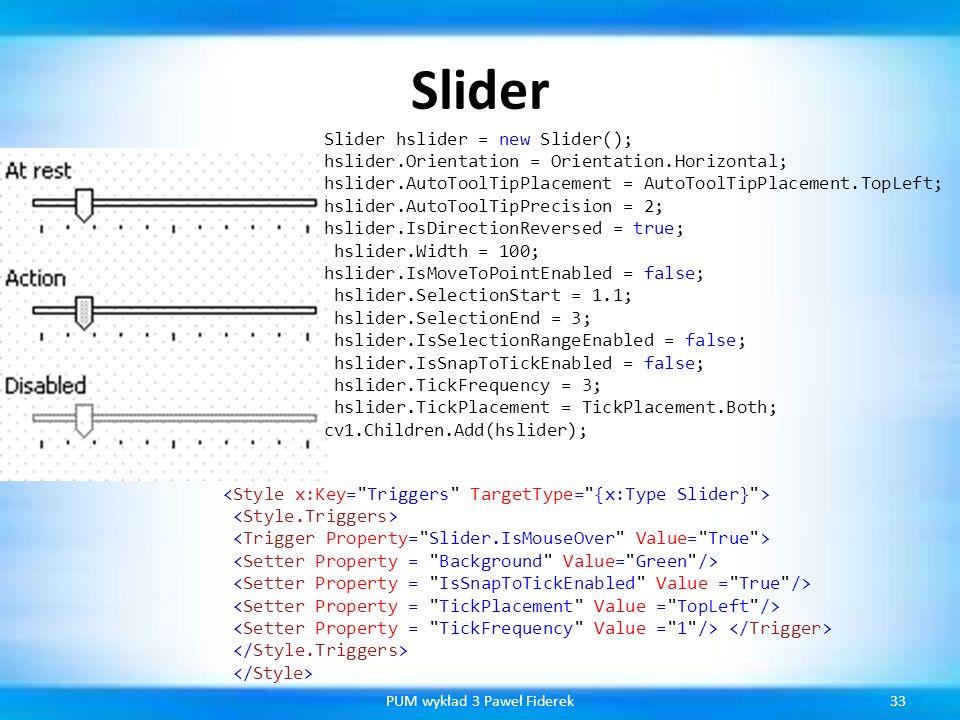 Slider 33PUM wykład 3 Paweł Fiderek Slider hslider = new Slider(); hslider.Orientation = Orientation.Horizontal; hslider.AutoToolTipPlacement = AutoTo