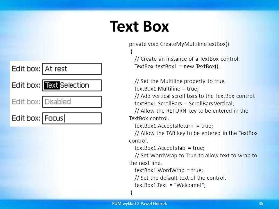 Text Box 35PUM wykład 3 Paweł Fiderek private void CreateMyMultilineTextBox() { // Create an instance of a TextBox control. TextBox textBox1 = new Tex
