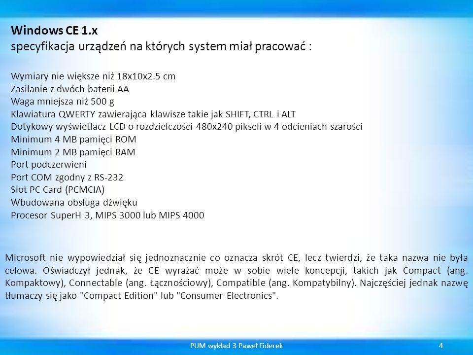 4PUM wykład 3 Paweł Fiderek Windows CE 1.x specyfikacja urządzeń na których system miał pracować : Wymiary nie większe niż 18x10x2.5 cm Zasilanie z dw