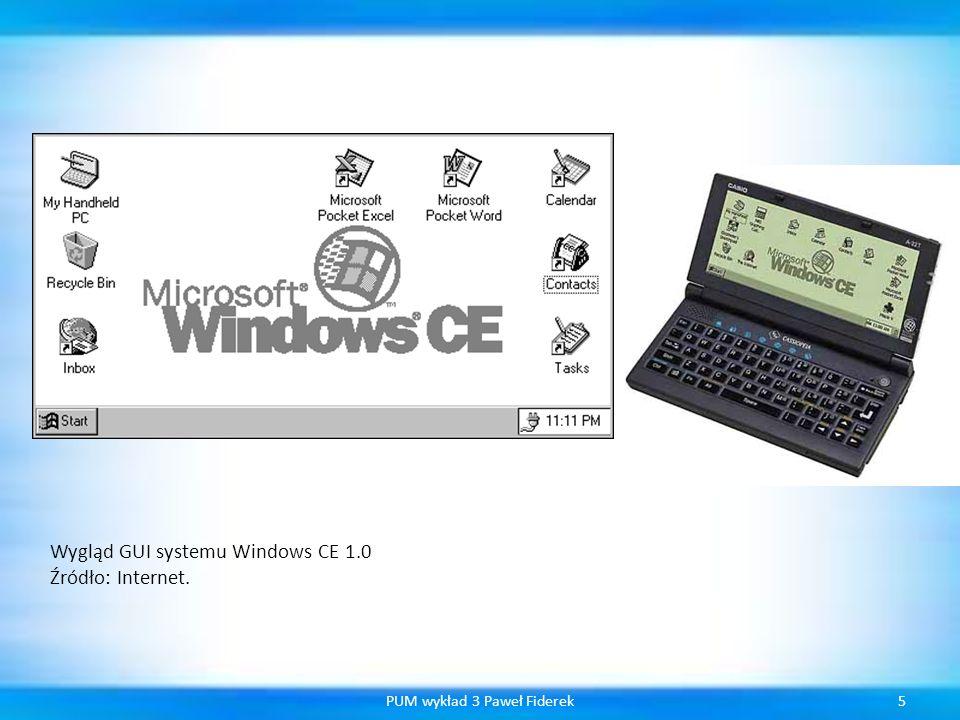 6PUM wykład 3 Paweł Fiderek Wersje systemu 1 Windows CE 1.x 2 Windows CE HandheldPC 2.x 3 Windows CE 2.11 - Palm-Size PC 1.1 4 Windows CE 2.11 - Palm-Size PC 1.2 5 Windows CE HandeldPC 2.11 - HandheldPC Professional 6 Windows CE HandeldPC 3.x - HandheldPC 2000 7 Windows CE.net (4.x) 8 Windows CE 5.0 9 Windows CE 6.0 10 Windows Mobile (i ten system również posiada kilka wersji.) Od wersji 4.0 z systemem zintegrowano.NET Compact Framework.