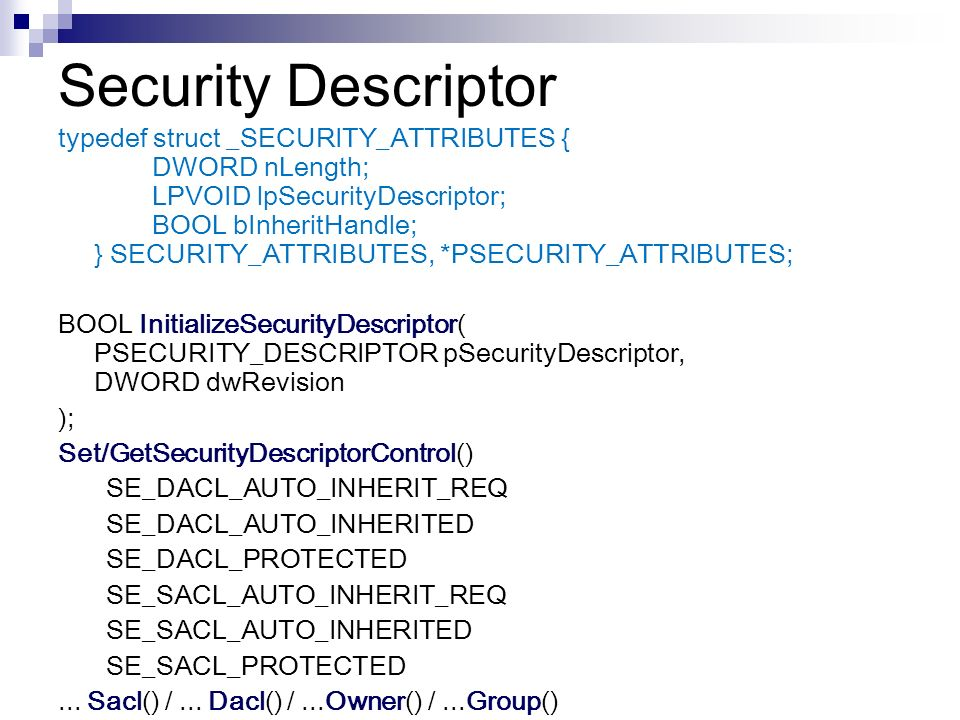 Security Descriptor NT, Win2K, XP typedef struct _SECURITY_ATTRIBUTES { DWORD nLength; LPVOID lpSecurityDescriptor; BOOL bInheritHandle; } SECURITY_AT