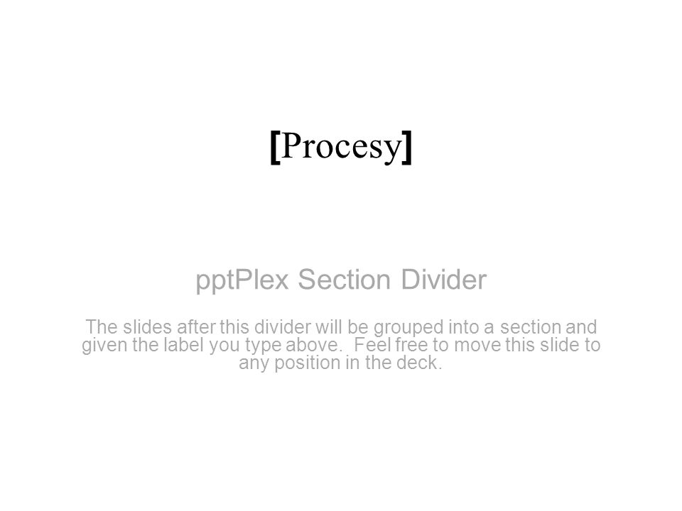 pptPlex Section Divider [ Procesy ] The slides after this divider will be grouped into a section and given the label you type above. Feel free to move