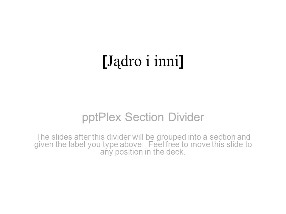 pptPlex Section Divider [ Jądro i inni ] The slides after this divider will be grouped into a section and given the label you type above. Feel free to