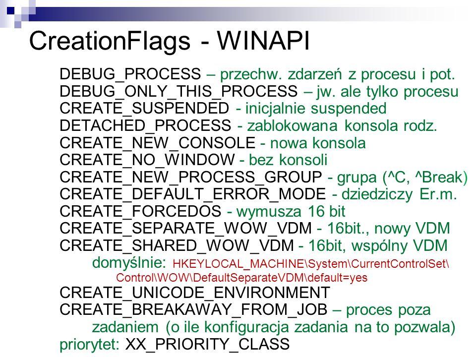 CreationFlags - WINAPI DEBUG_PROCESS – przechw. zdarzeń z procesu i pot. DEBUG_ONLY_THIS_PROCESS – jw. ale tylko procesu CREATE_SUSPENDED - inicjalnie