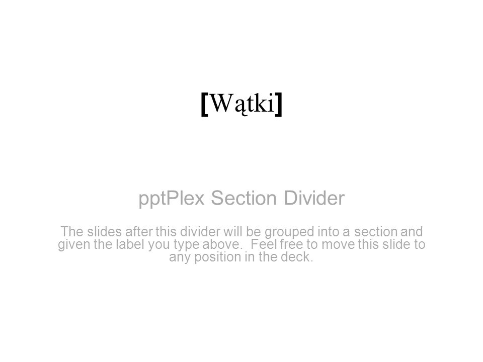 pptPlex Section Divider [ Wątki ] The slides after this divider will be grouped into a section and given the label you type above. Feel free to move t