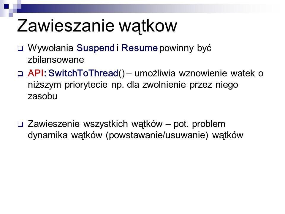 Zawieszanie wątkow Wywołania Suspend i Resume powinny być zbilansowane API: SwitchToThread () – umożliwia wznowienie watek o niższym priorytecie np. d