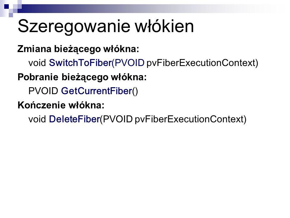 Szeregowanie włókien Zmiana bieżącego włókna: void SwitchToFiber(PVOID pvFiberExecutionContext) Pobranie bieżącego włókna: PVOID GetCurrentFiber() Koń