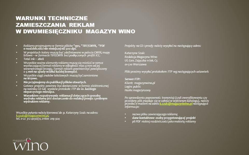 DYSTRYBUCJA Podstawowe dane na temat dystrybucji Nakład podstawowy: 12.000 egz Średnia sprzedaż: 8.000 egz Subskrypcja: 25% Sprzedaż otwarta: 75% Specjalistyczne sklepy winiarskie Salony prasowe* Inne * sieci salonów prasowych: EMPiK, Inmedio, Relay, Traffic Club, Garmond Press, sklepy specjalistyczne z winem Magazyn Wino jest publikowany w systemie dwumiesięcznym i został stworzony by dostarczać swoim czytelnikom nowości, aktualności i ciekawostek ze świata win, opisów i wywiadów z najciekawszymi postaciami i enologami współczesnego winiarstwa, wiedzy i nowych pomysłów na temat łączenia wina z kuchnią i wyników degustacji win dostępnych na polskim rynku w każdym swoim wydaniu.