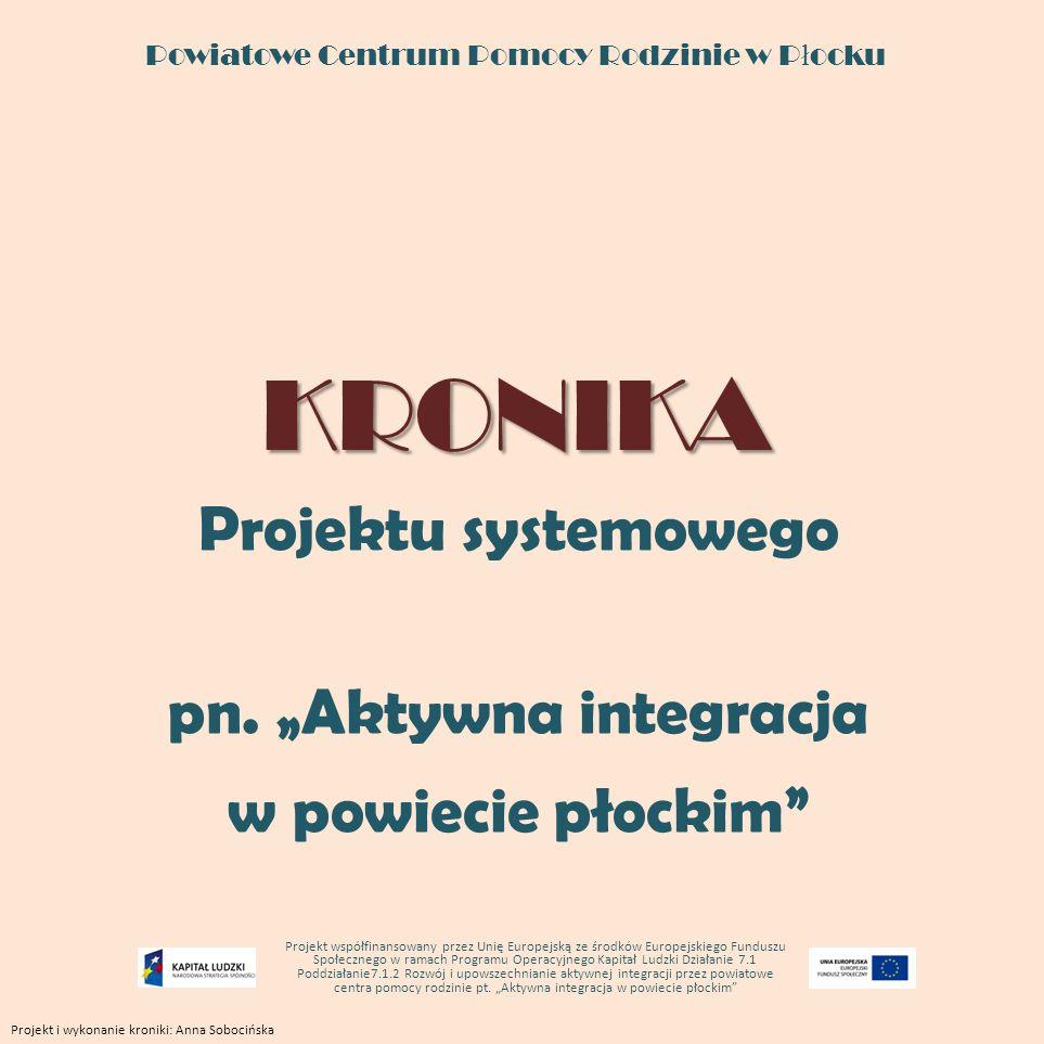 KRONIKA Powiatowe Centrum Pomocy Rodzinie w P ł ocku KRONIKA Projektu systemowego pn. Aktywna integracja w powiecie płockim Projekt współfinansowany p