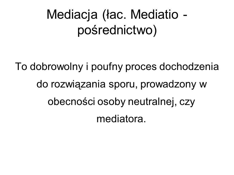Mediacja (łac. Mediatio - pośrednictwo) To dobrowolny i poufny proces dochodzenia do rozwiązania sporu, prowadzony w obecności osoby neutralnej, czy m