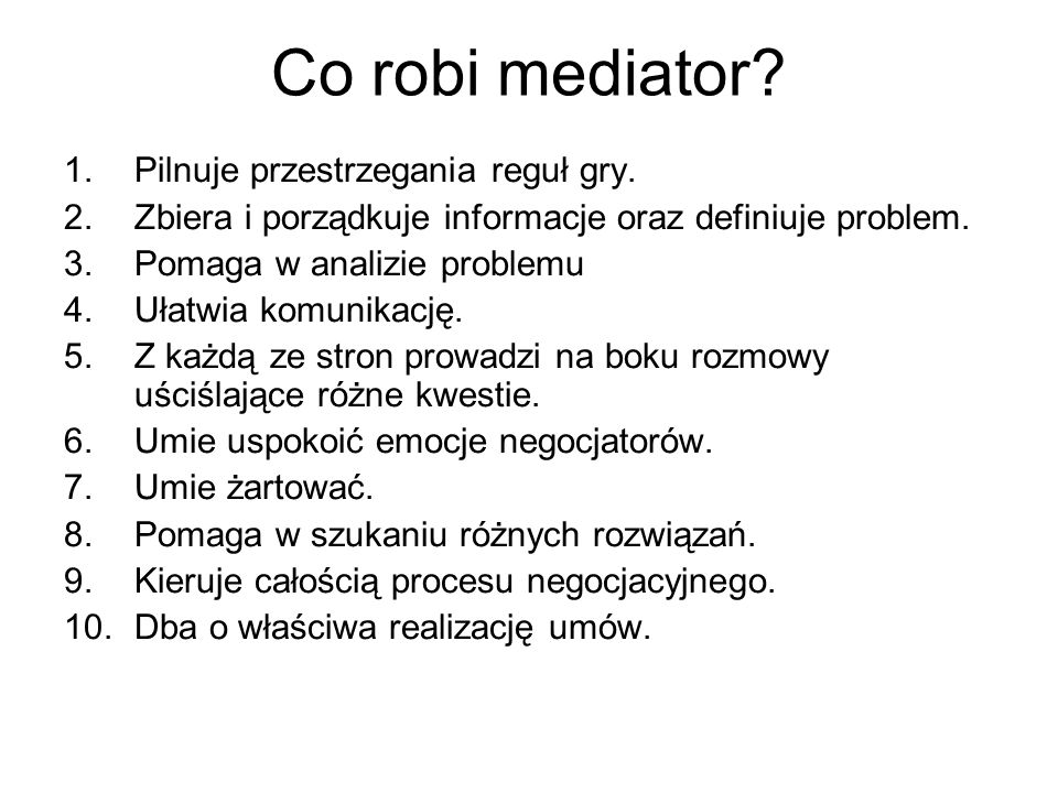 Co robi mediator? 1.Pilnuje przestrzegania reguł gry. 2.Zbiera i porządkuje informacje oraz definiuje problem. 3.Pomaga w analizie problemu 4.Ułatwia