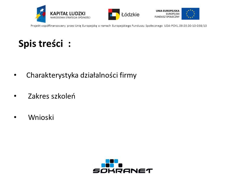 Spis treści : Charakterystyka działalności firmy Zakres szkoleń Wnioski Projekt współfinansowany przez Unię Europejską w ramach Europejskiego Funduszu Społecznego UDA-POKL.09.03.00-10-038/10