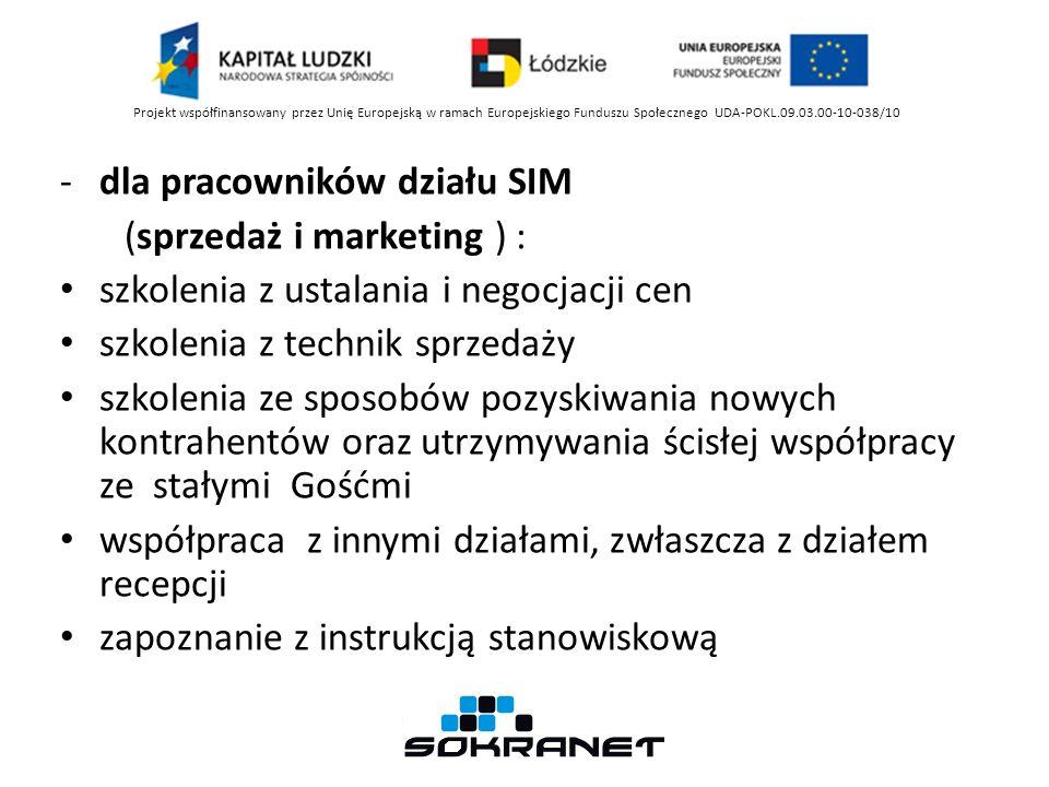 -dla pracowników działu SIM (sprzedaż i marketing ) : szkolenia z ustalania i negocjacji cen szkolenia z technik sprzedaży szkolenia ze sposobów pozyskiwania nowych kontrahentów oraz utrzymywania ścisłej współpracy ze stałymi Gośćmi współpraca z innymi działami, zwłaszcza z działem recepcji zapoznanie z instrukcją stanowiskową Projekt współfinansowany przez Unię Europejską w ramach Europejskiego Funduszu Społecznego UDA-POKL.09.03.00-10-038/10