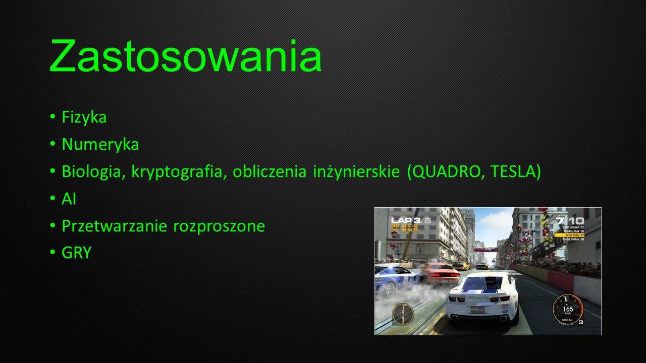 Zastosowania Fizyka Numeryka Biologia, kryptografia, obliczenia inżynierskie (QUADRO, TESLA) AI Przetwarzanie rozproszone GRY