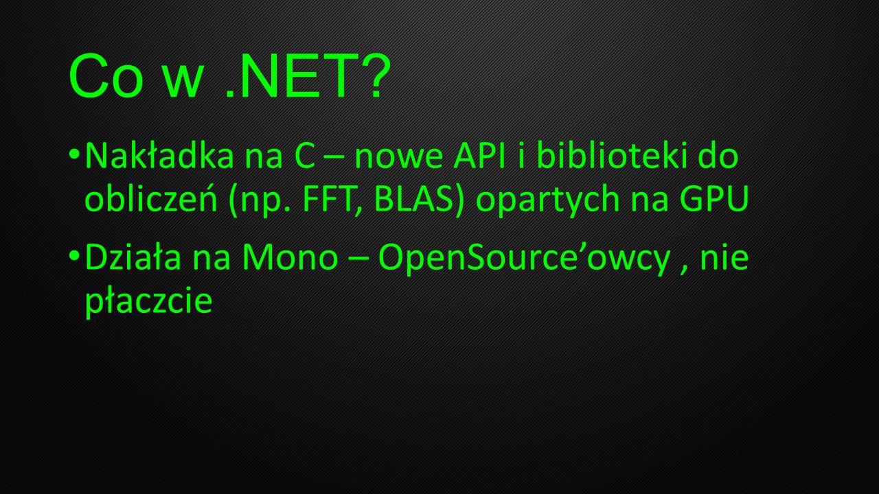 Co w.NET? Nakładka na C – nowe API i biblioteki do obliczeń (np. FFT, BLAS) opartych na GPU Działa na Mono – OpenSourceowcy, nie płaczcie