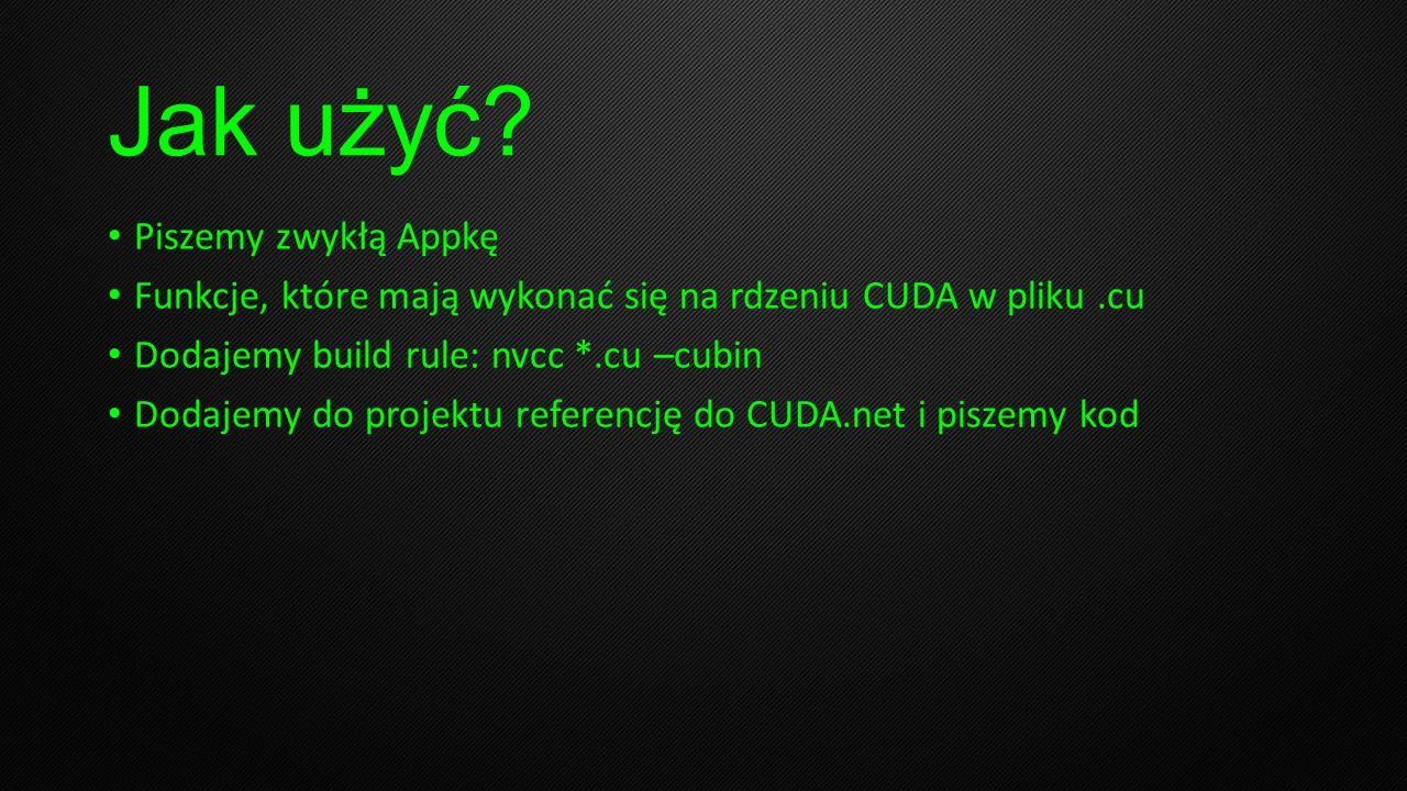 Jak użyć? Piszemy zwykłą Appkę Funkcje, które mają wykonać się na rdzeniu CUDA w pliku.cu Dodajemy build rule: nvcc *.cu –cubin Dodajemy do projektu r