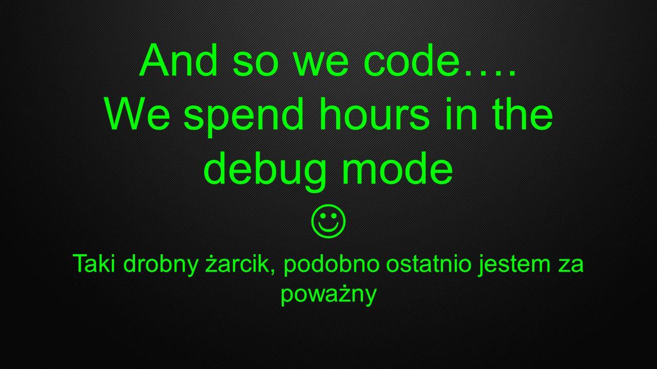 And so we code…. We spend hours in the debug mode Taki drobny żarcik, podobno ostatnio jestem za poważny