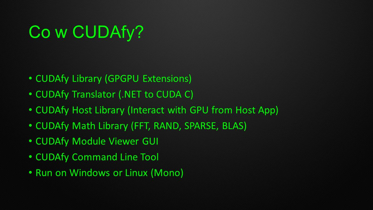 Co w CUDAfy? CUDAfy Library (GPGPU Extensions) CUDAfy Translator (.NET to CUDA C) CUDAfy Host Library (Interact with GPU from Host App) CUDAfy Math Li