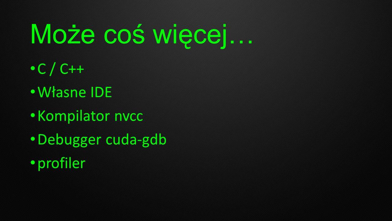 Może coś więcej… C / C++ Własne IDE Kompilator nvcc Debugger cuda-gdb profiler