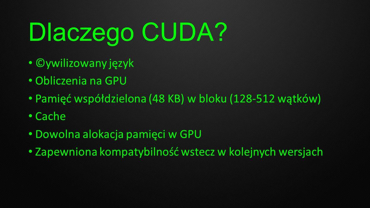 Dlaczego CUDA? ©ywilizowany język Obliczenia na GPU Pamięć współdzielona (48 KB) w bloku (128-512 wątków) Cache Dowolna alokacja pamięci w GPU Zapewni