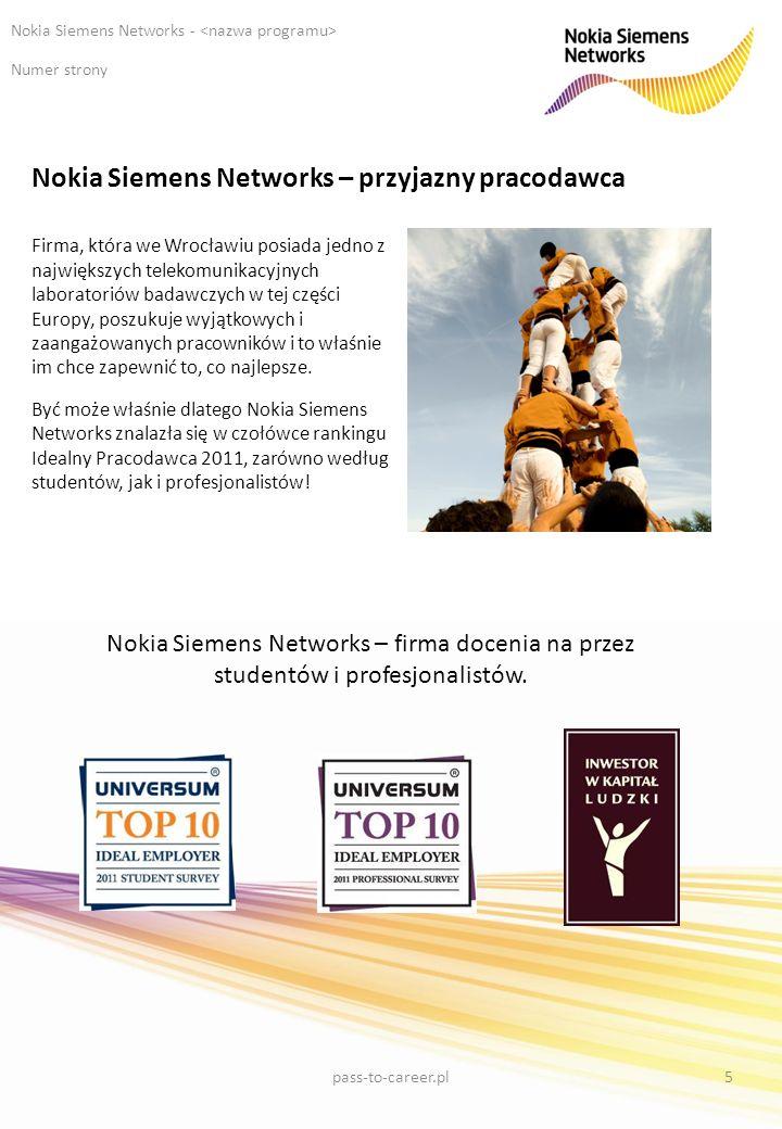 Nokia Siemens Networks – przyjazny pracodawca Numer strony Nokia Siemens Networks - Firma, która we Wrocławiu posiada jedno z największych telekomunikacyjnych laboratoriów badawczych w tej części Europy, poszukuje wyjątkowych i zaangażowanych pracowników i to właśnie im chce zapewnić to, co najlepsze.