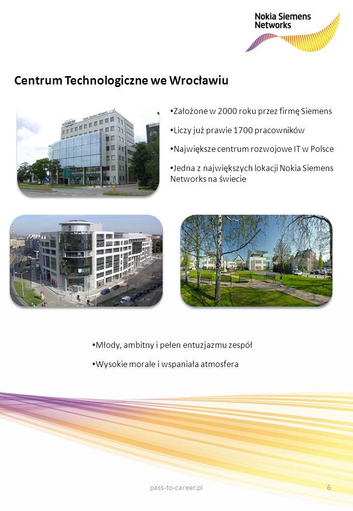 Centrum Technologiczne we Wrocławiu Założone w 2000 roku przez firmę Siemens Liczy już prawie 1700 pracowników Największe centrum rozwojowe IT w Polsce Jedna z największych lokacji Nokia Siemens Networks na świecie Młody, ambitny i pełen entuzjazmu zespół Wysokie morale i wspaniała atmosfera 6pass-to-career.pl