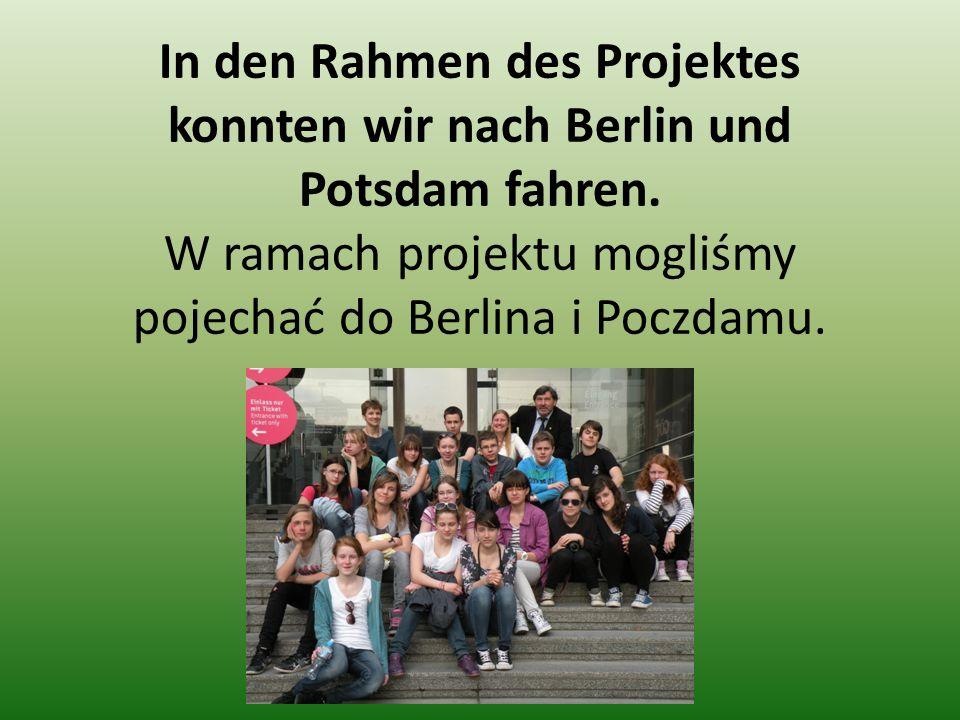 In den Rahmen des Projektes konnten wir nach Berlin und Potsdam fahren. W ramach projektu mogliśmy pojechać do Berlina i Poczdamu.