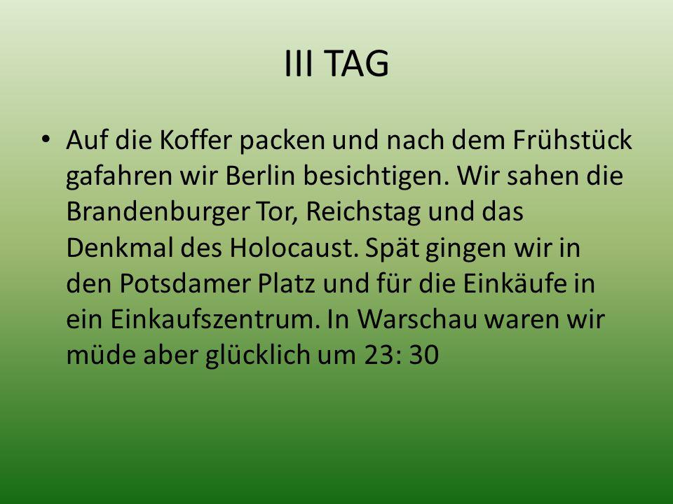 III TAG Auf die Koffer packen und nach dem Frühstück gafahren wir Berlin besichtigen. Wir sahen die Brandenburger Tor, Reichstag und das Denkmal des H