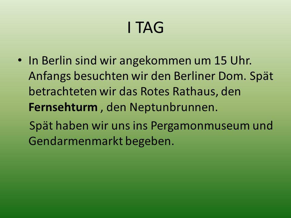 I TAG In Berlin sind wir angekommen um 15 Uhr. Anfangs besuchten wir den Berliner Dom. Spät betrachteten wir das Rotes Rathaus, den Fernsehturm, den N