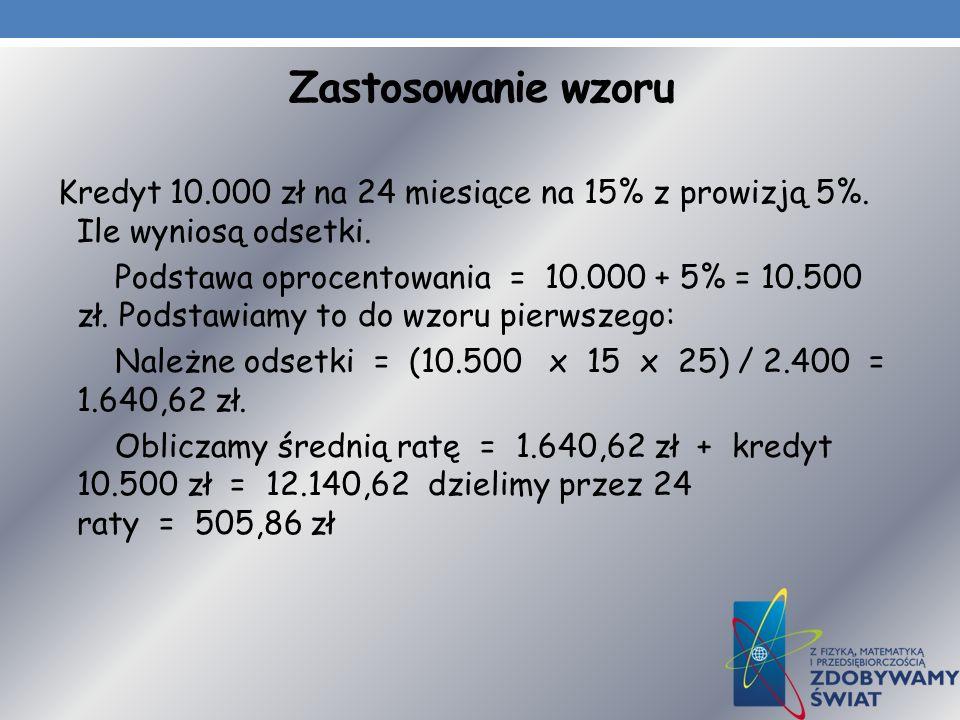 Zastosowanie wzoru Kredyt 10.000 zł na 24 miesiące na 15% z prowizją 5%. Ile wyniosą odsetki. Podstawa oprocentowania = 10.000 + 5% = 10.500 zł. Podst