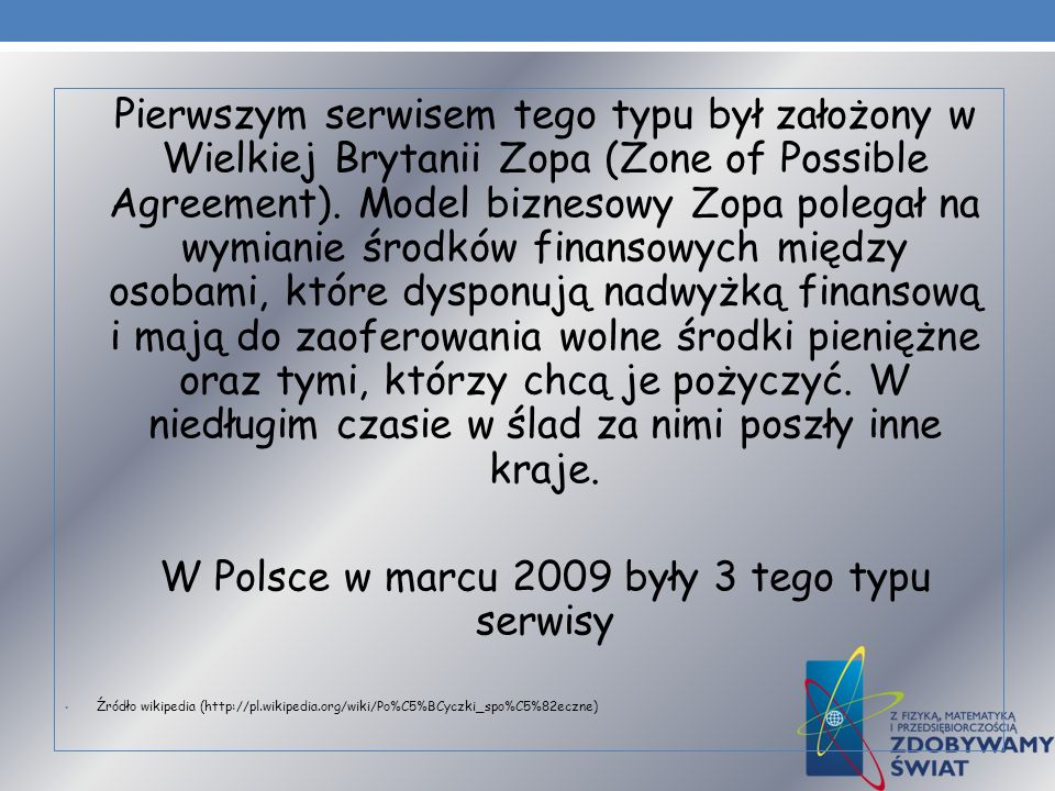 Pierwszym serwisem tego typu był założony w Wielkiej Brytanii Zopa (Zone of Possible Agreement). Model biznesowy Zopa polegał na wymianie środków fina