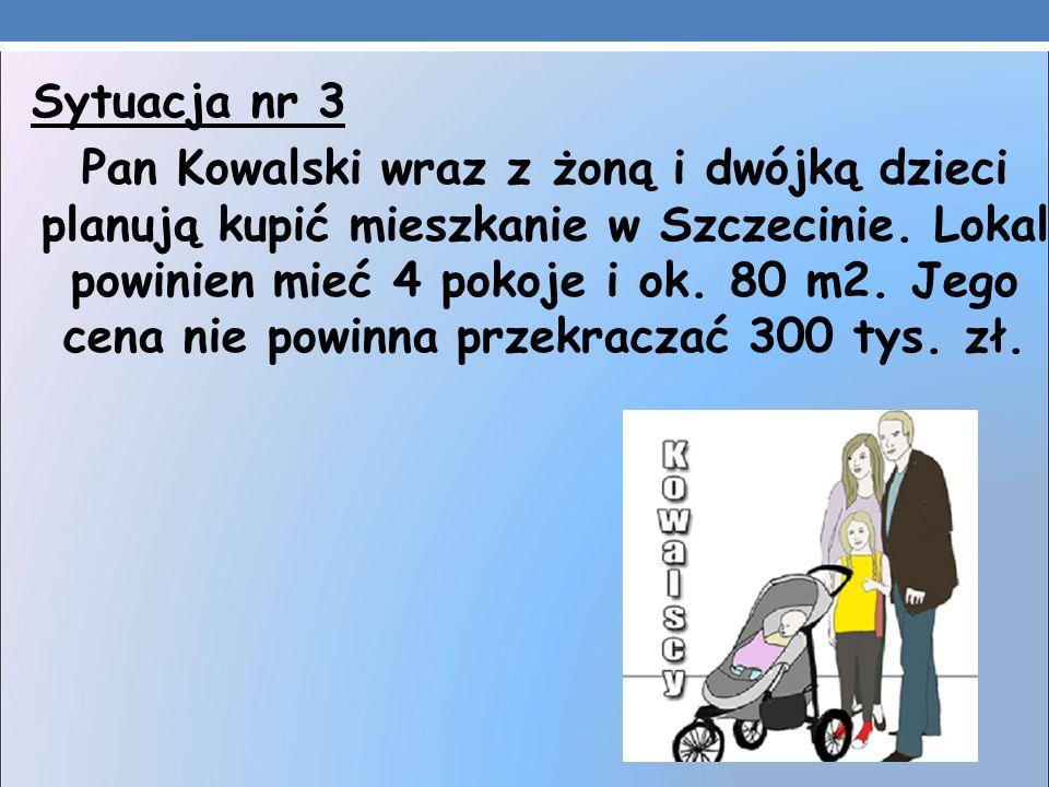 Sytuacja nr 3 Pan Kowalski wraz z żoną i dwójką dzieci planują kupić mieszkanie w Szczecinie. Lokal powinien mieć 4 pokoje i ok. 80 m2. Jego cena nie