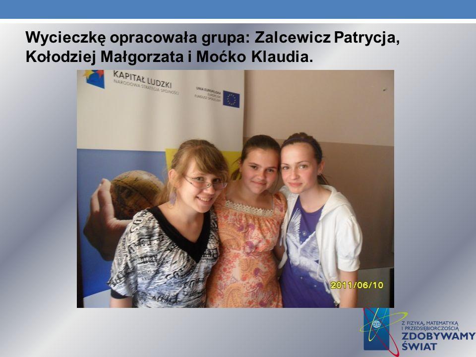 Wycieczkę opracowała grupa: Zalcewicz Patrycja, Kołodziej Małgorzata i Moćko Klaudia.