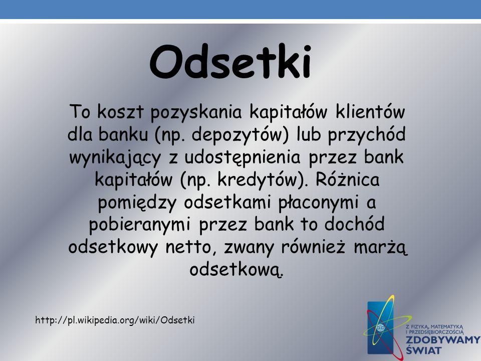 Odsetki To koszt pozyskania kapitałów klientów dla banku (np. depozytów) lub przychód wynikający z udostępnienia przez bank kapitałów (np. kredytów).