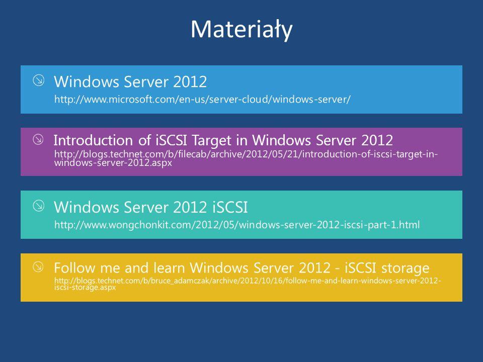 Materiały Windows Server 2012 http://www.microsoft.com/en-us/server-cloud/windows-server/ Introduction of iSCSI Target in Windows Server 2012 http://b