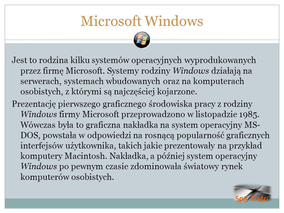 Microsoft Windows Jest to rodzina kilku systemów operacyjnych wyprodukowanych przez firmę Microsoft. Systemy rodziny Windows działają na serwerach, sy