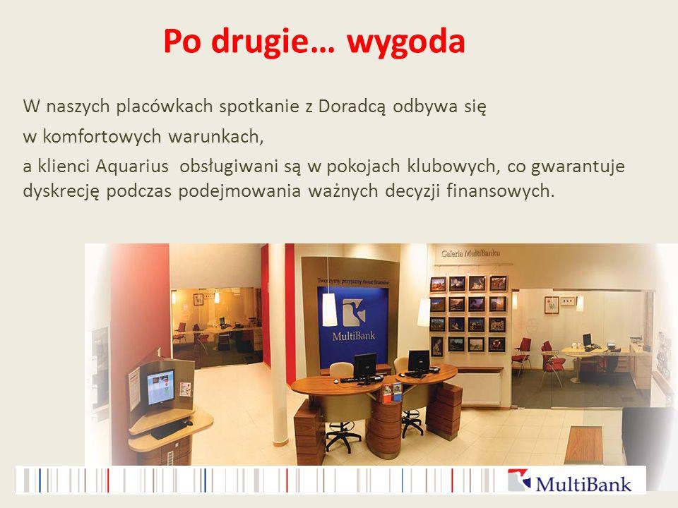 Po drugie… wygoda W naszych placówkach spotkanie z Doradcą odbywa się w komfortowych warunkach, a klienci Aquarius obsługiwani są w pokojach klubowych