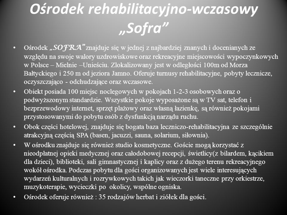 Ośrodek rehabilitacyjno-wczasowy Sofra Ośrodek SOFRA znajduje się w jednej z najbardziej znanych i docenianych ze względu na swoje walory uzdrowiskowe oraz rekreacyjne miejscowości wypoczynkowych w Polsce – Mielnie –Unieściu.