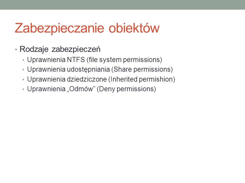 Zabezpieczanie obiektów Rodzaje zabezpieczeń Uprawnienia NTFS (file system permissions) Uprawnienia udostępniania (Share permissions) Uprawnienia dzie