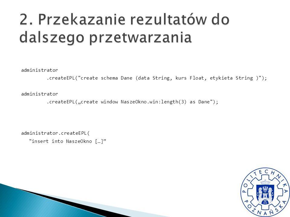 administrator.createEPL( create schema Dane (data String, kurs Float, etykieta String ) ); administrator.createEPL(create window NaszeOkno.win:length(3) as Dane ); administrator.createEPL( insert into NaszeOkno […]