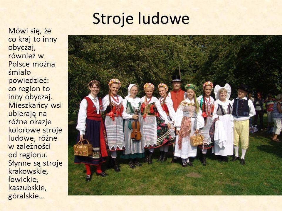 Stroje ludowe Mówi się, że co kraj to inny obyczaj, również w Polsce można śmiało powiedzieć: co region to inny obyczaj.