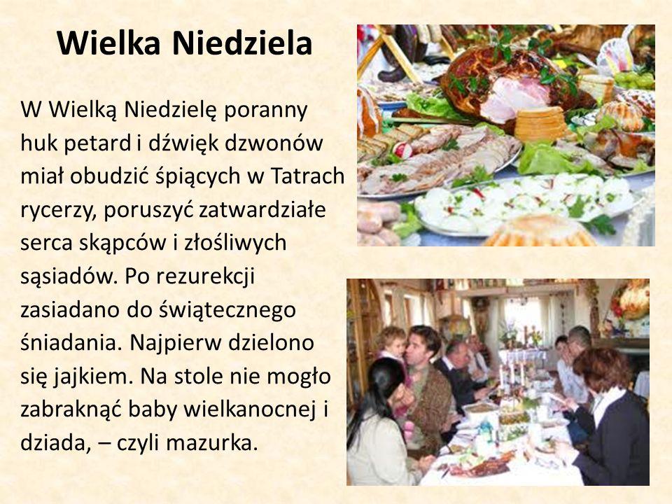 Wielka Niedziela W Wielką Niedzielę poranny huk petard i dźwięk dzwonów miał obudzić śpiących w Tatrach rycerzy, poruszyć zatwardziałe serca skąpców i złośliwych sąsiadów.