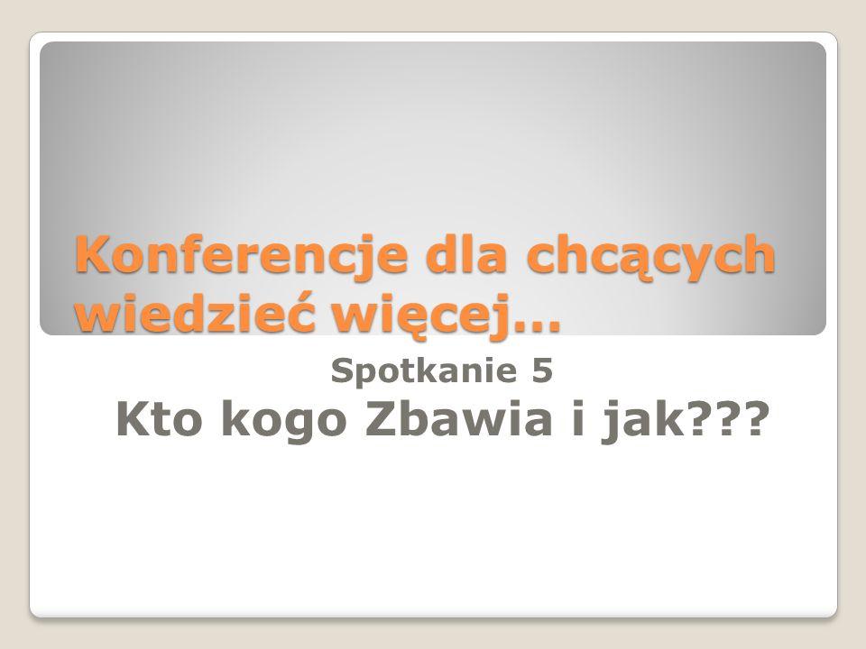 Konferencje dla chcących wiedzieć więcej… Spotkanie 5 Kto kogo Zbawia i jak???